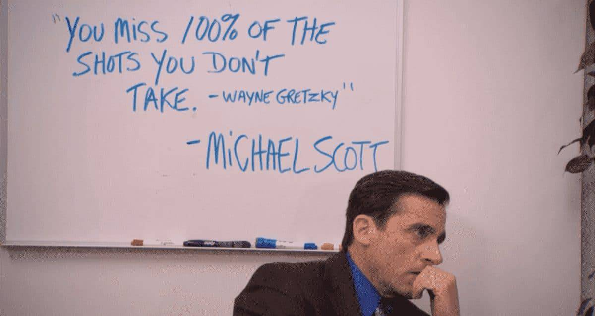 """'You miss 100 percent of the shots you don't take'- Wayne Gretzky""- Michael Scott written on a white board with Michael Scott from the Office looking pensive in front of it"